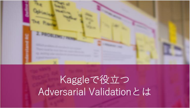 Kaggleで役立つAdversarial Validationとは
