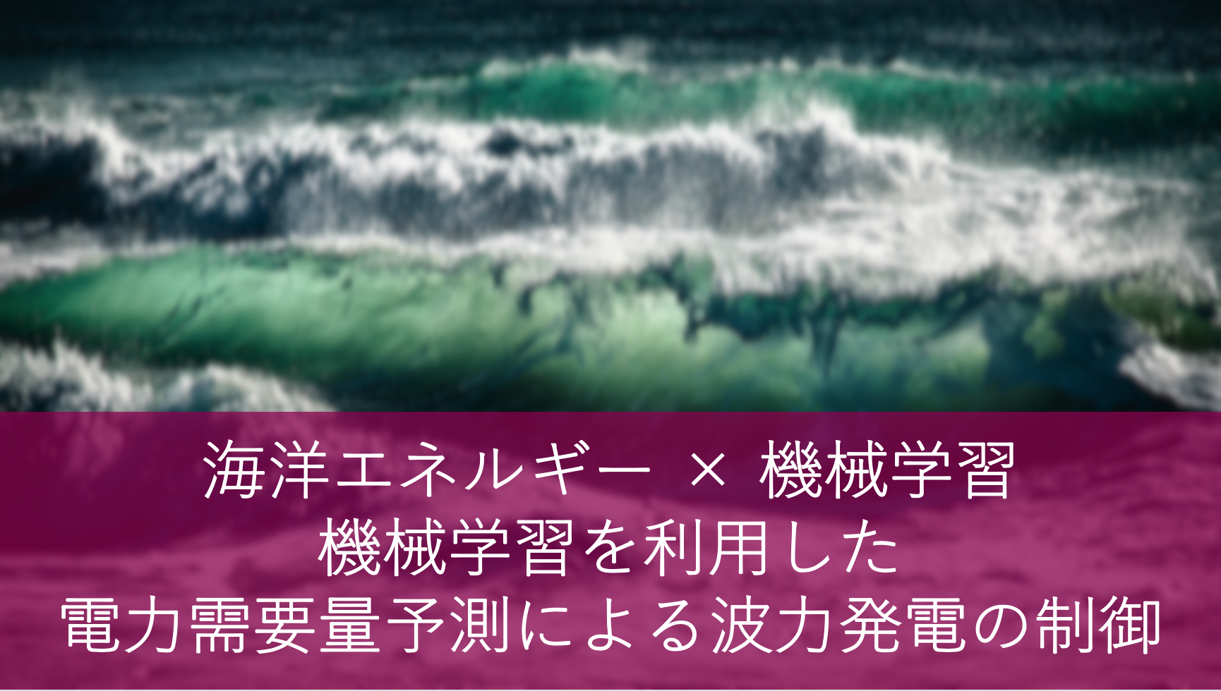 海洋エネルギー × 機械学習〜機械学習を利用した電力需要量予測による波力発電の制御〜